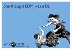 She thought EDM was a DJ...