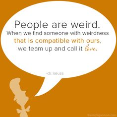 """""""People are weird. When we find someone with weirdness that is compatible with ours, we team up and call it love."""""""