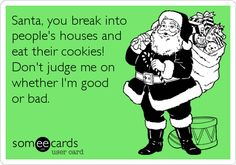 Santa, you break into people's houses and eat their cookies!  Don't judge me on whether I'm good or bad.