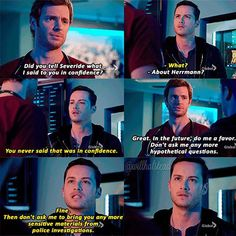 Will: Did you tell Severide what I said to you in confidence? Jay: What? Will: About Herrmann? Jay: You never said that was in confidence. Will: Great. In the future, do me a favor. Don't ask me any more hypothetical questions. Jay: Fine. Then don't ask me to bring you any more sensitive materials from police investigations. (Chicago Med 1x05)