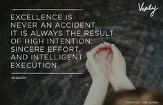 Excellence is never an accident.  It is always the result of high intention,sincere effort and intelligent execution. -Aristotle