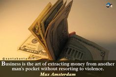 Business is the art of extracting money from another man's pocket without resorting to violence.