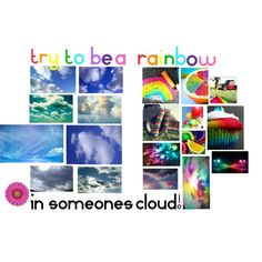 Try to be a rainbow in someones cloud!