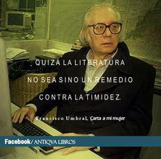 """""""Quizá la literatura no sea sino un remedio contra la timidez"""". - Francisco Umbral, Carta a mi mujer"""