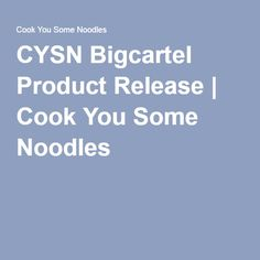 CYSN Bigcartel Product Release | Cook You Some Noodles
