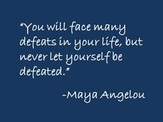 You will face many defeats in your life, but never let yourself be defeated  -Maya Angelou