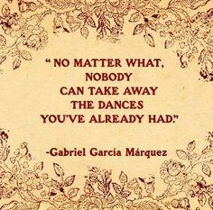 No matter what, nobody can take away the dances you've already had. Gabriel Garcia Marquez