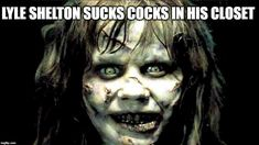 LYLE SHELTON SUCKS COCKS IN HIS CLOSET | image tagged in exorcist | made w/ Imgflip meme maker