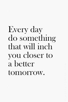 Every day do something that brings you closer to a better tomorrow! Great words!  Change is easy when it is incremental... Build those good habits now! www.developgoodha...