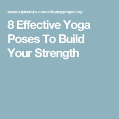 8 Effective Yoga Poses To Build Your Strength