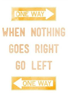 When Nothing goes Right ------>   Go <-----Left. Motto to live by!