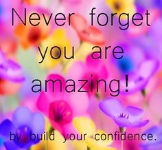Never forget!  quote by Build Your Confidence at www.facebook.com/pages/Build-Your-Confidence/397635466936127