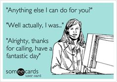'Anything else I can do for you?' 'Well actually, I was...' 'Alrighty, thanks for calling, have a fantastic day'.