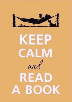 Yes, keep calm and read a book. Reading so much lately.