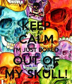 KEEP CALM I'M JUST BORED OUT OF MY SKULL! - by JMK