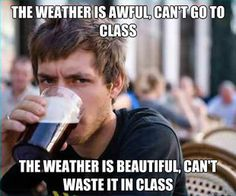 college-yes I've had that go through my mind when it's rainy or freezing cold outside