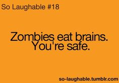 "I don't see any nearby... | ""Zombies eat brain. You're safe."""