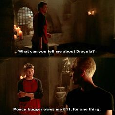 Riley: What can you tell me about Dracula? Spike: Pouncy bugger owes me 11 quid for one thing.