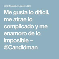Me gusta lo difícil, me atrae lo complicado y me enamoro de lo imposible – @Candidman