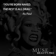 """""""YOU'RE BORN NAKED. THE REST IS ALL DRAG."""" -Ru Paul"""
