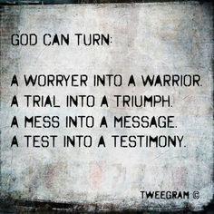 God can turn: A worrier into a warrior. A trial into a triumph. A mess into a message. A test into a testimony. #Truth