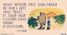 """Piglet noticed that even though he had a very small heart , it could hold a rather large amount of gratitude."" — A.A. Milne"