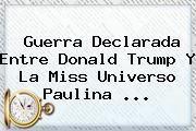 http://tecnoautos.com/wp-content/uploads/imagenes/tendencias/thumbs/guerra-declarada-entre-donald-trump-y-la-miss-universo-paulina.jpg Donald Trump. Guerra declarada entre Donald Trump y la Miss Universo Paulina ..., Enlaces, Imágenes, Videos y Tweets - http://tecnoautos.com/actualidad/donald-trump-guerra-declarada-entre-donald-trump-y-la-miss-universo-paulina/
