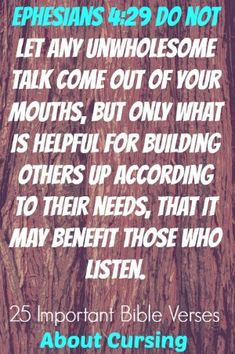 Do not let any unwholesome talk come out of your mouths, but only what is helpful for building others up according to their needs, that it may benefit those who listen. Ephesians 4:29! Check Out 25 Important Bible Verses About Cursing