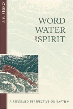 Book Review: Word, Water, and Spirit by J. V. Fesko from Hannah Sproul