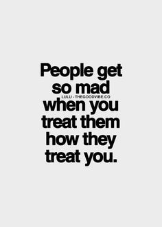 When you treat them how they treat you life quotes quotes quote life lessons life sayings