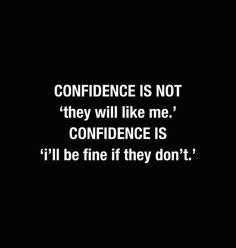 Confidence is not 'they will like me.' Confidence is 'I'll be fine if they don't.'