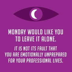 Monday would like you to leave it alone. It is not its fault that you are emotionally unprepared for your professional lives.