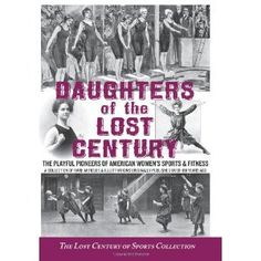 Daughters of the Lost Century: The Playful Pioneers of American Women's Sports & Fitness - A Collection of Rare Articles and Illustrations Originally Published Over 100 Years Ago (Paperback)  http://www.amazon.com/dp/0982489102/?tag=goandtalk-20  0982489102