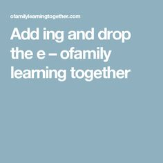 Add ing and drop the e – ofamily learning together