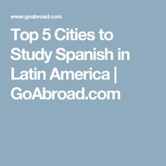 Top 5 Cities to Study Spanish in Latin America | GoAbroad.com