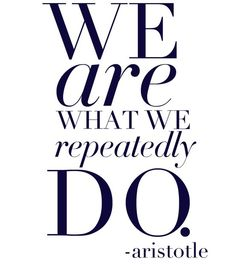 We are what we repeatedly do. I never do anything.....I must be nothing! Oh nooooo ! I knew I didn't like philosophy ahhh (the one time I actually write my own caption on a pin it is when I am having a life crisis from a quote)