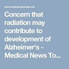 Concern that radiation may contribute to development of Alzheimer's - Medical News Today