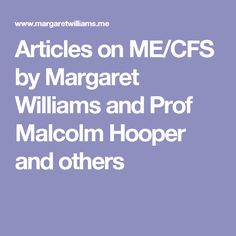Articles on ME/CFS by Margaret Williams and Prof Malcolm Hooper and others