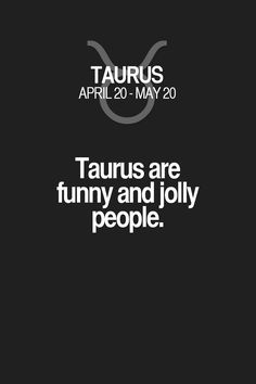 Taurus are funny and jolly people. Taurus | Taurus Quotes | Taurus Zodiac Signs