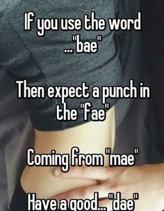 I use Bae all the time to annoy my Best friend if she sees this im screwed lol