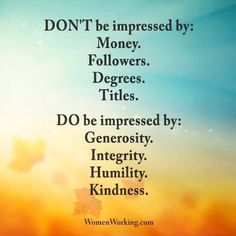 Dont be impressed by: Money, followers, degrees, titles. Do be impressed by: Generosity, integrity, humility, kindness. Great Quotes, Quotes To Live By, Me Quotes, Inspirational Quotes, Motivational Quotes, Profound Quotes, Sassy Quotes, Powerful Quotes, Family Quotes