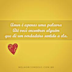 Amor é apenas uma palavra até você encontrar alguém que dê um verdadeiro sentido a ela.