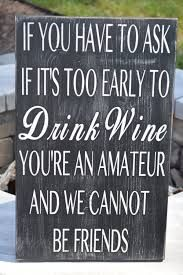 If you have to ask if it's too early to drink wine you're an amateur and we cannot be friends sign, Funny wine sign, Custom sign Wine Signs, Bar Signs, Drinking Quotes, Wine Wednesday, In Vino Veritas, Wine Drinks, Beverages, Wisdom Quotes, Bitchyness Quotes