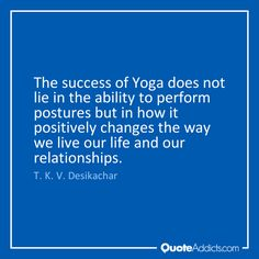 The success of Yoga does not lie in the ability to perform postures but in how it positively changes the way we live our life and our relationships. - T. K. V. Desikachar #Quote #Yoga #Desikachar