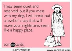 IF YOU MESS WITH MY DOG .. I WILL.... - http://www.razmtaz.com/if-you-mess-with-my-dog-i-will/