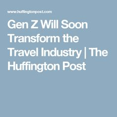 Gen Z Will Soon Transform the Travel Industry | The Huffington Post