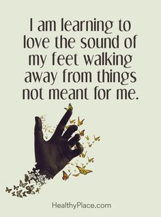 Quote on abuse: I am learning to love the sound of my feet walking away from things not meant for me. www.HealthyPlace.com