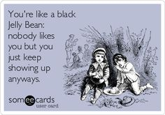 You're like a black Jelly Bean: nobody likes you but you just keep showing up anyways.