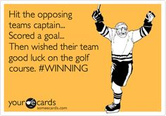 Hit the opposing teams captain... Scored a goal... Then wished their team good luck on the golf course. #WINNING.