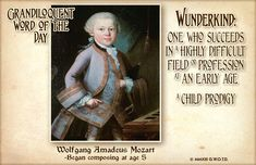 """Wunderkind (VOON•der•kint) Noun: -A person who achieves great success when relatively young. -One who succeeds in a competitive or highly difficult field or profession at an early age. -A child prodigy. From German Wunderkind, literally """"wonder-child.""""  Used in a sentence: """"Mozart was a wunderkind, and some people are making the erroneous assumption that babies who listen to his music will develop into wunderkinder as well."""""""